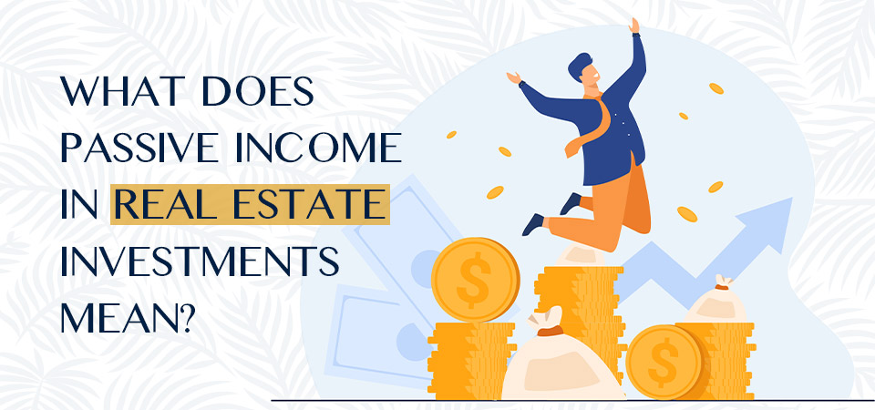 What does passive income in real estate investments mean?