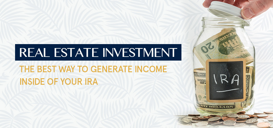 Real Estate Investment – The best way to generate income inside of your IRA