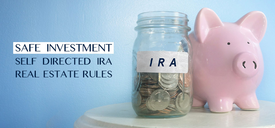 Safe Investment – Self Directed IRA Real Estate Rules
