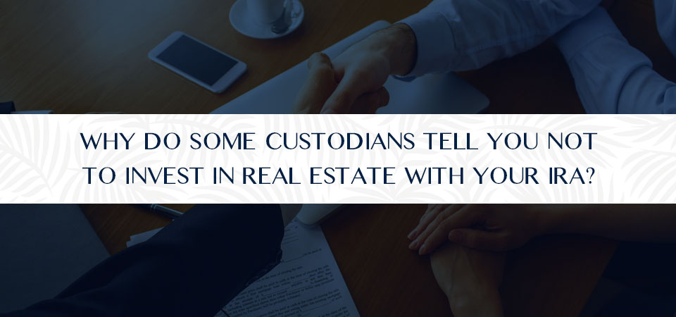 Why Do Some Custodians Tell You Not to Invest in Real Estate with Your IRA?