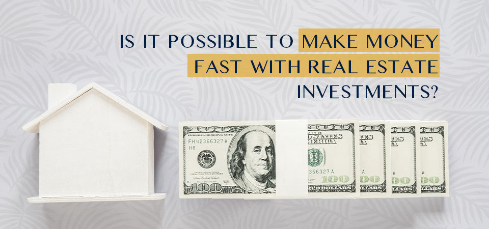 Is it possible to make money fast with real estate investments?